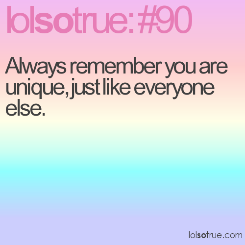 Always remember you are unique, just like everyone else.