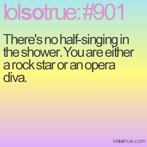 There's no half-singing in the shower. You are either a rock star or an opera diva.