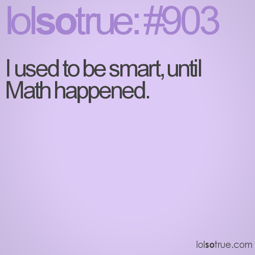 I used to be smart, until Math happened.