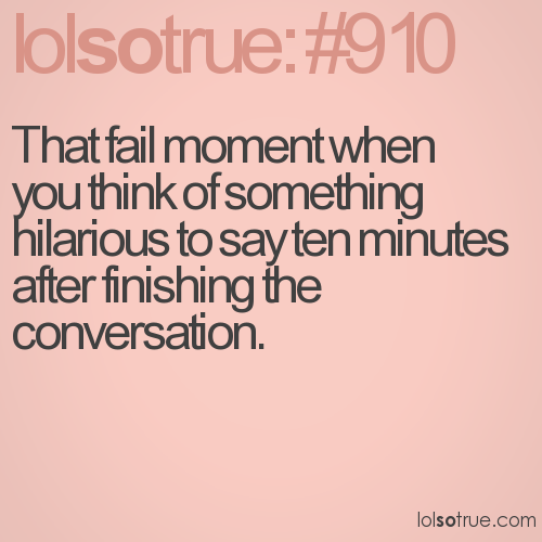 That fail moment when you think of something hilarious to say ten minutes after finishing the conversation.