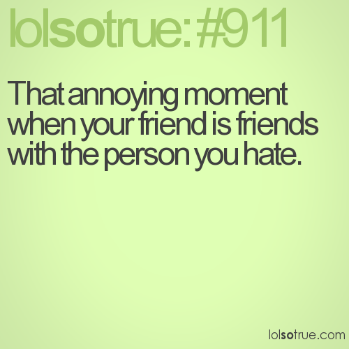 That annoying moment when your friend is friends with the person you hate.