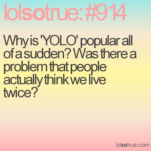 Why is 'YOLO' popular all of a sudden? Was there a problem that people actually think we live twice?