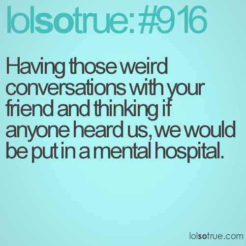 Having those weird conversations with your friend and thinking if anyone heard us, we would be put in a mental hospital.