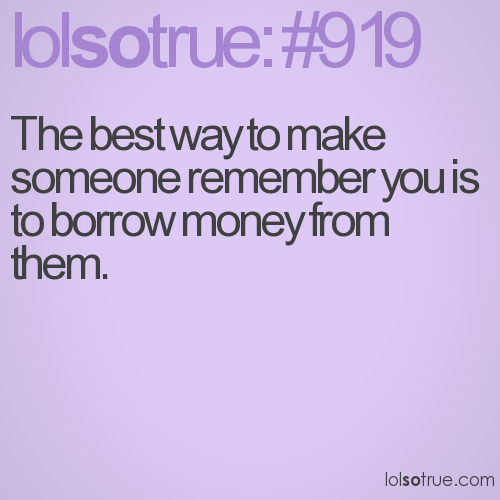 The best way to make someone remember you is to borrow money from them.