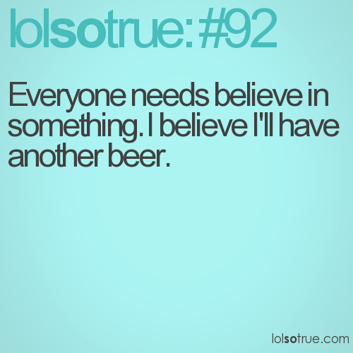 Everyone needs believe in something. I believe I'll have another beer.