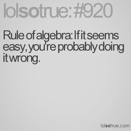 Rule of algebra: If it seems easy, you're probably doing it wrong.