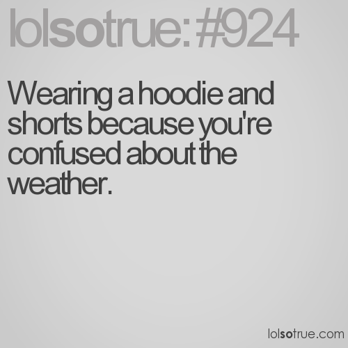 Wearing a hoodie and shorts because you're confused about the weather.