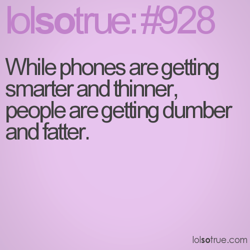 While phones are getting smarter and thinner, people are getting dumber and fatter.