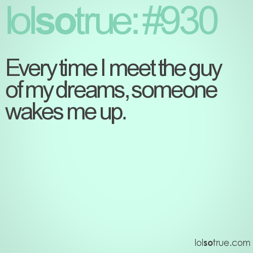Every time I meet the guy of my dreams, someone wakes me up.