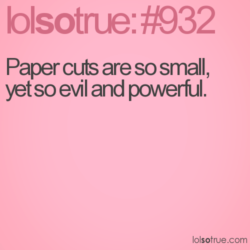 Paper cuts are so small, yet so evil and powerful.