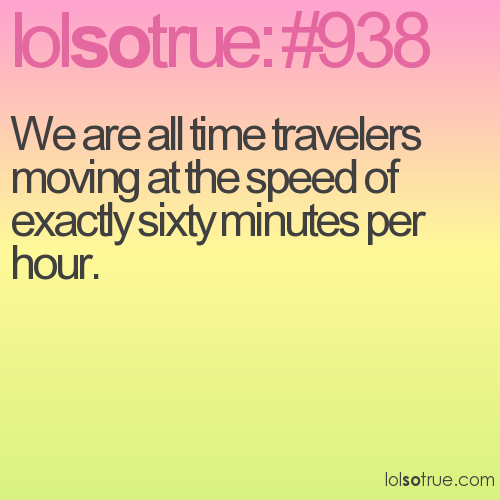 We are all time travelers moving at the speed of exactly sixty minutes per hour.