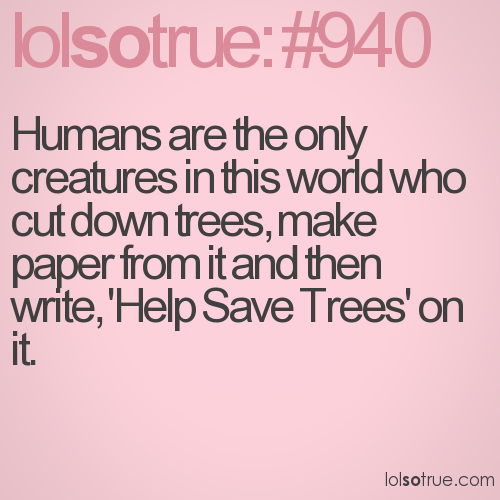 Humans are the only creatures in this world who cut down trees, make paper from it and then write, 'Help Save Trees' on it.