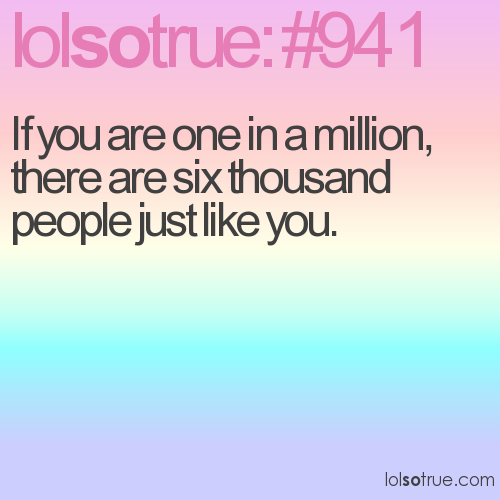 If you are one in a million, there are six thousand people just like you.