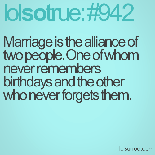 Marriage is the alliance of two people. One of whom never remembers birthdays and the other who never forgets them.