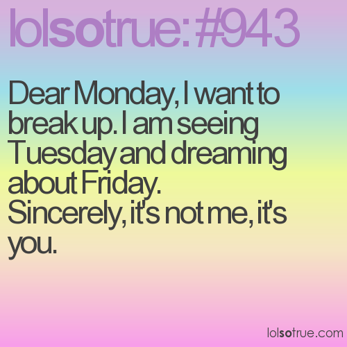 Dear Monday, I want to break up. I am seeing Tuesday and dreaming about Friday. 