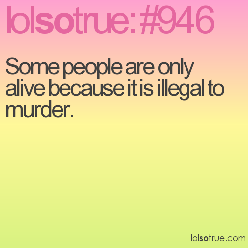 Some people are only alive because it is illegal to murder.