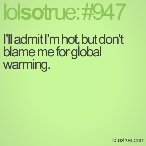 I'll admit I'm hot, but don't blame me for global warming.
