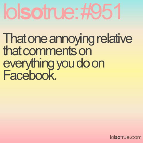 That one annoying relative that comments on everything you do on Facebook.