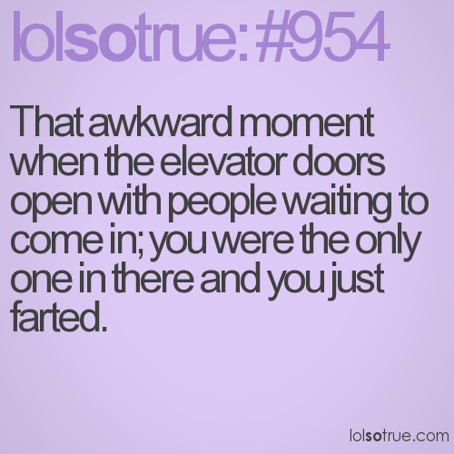 That awkward moment when the elevator doors open with people waiting to come in; you were the only one in there and you just farted.