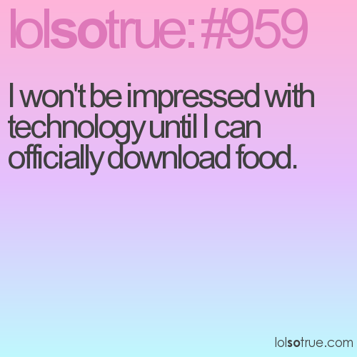 I won't be impressed with technology until I can officially download food.