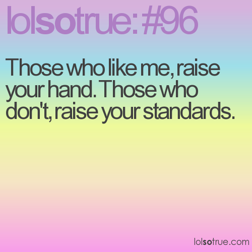 Those who like me, raise your hand. Those who don't, raise your standards.
