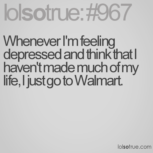 Whenever I'm feeling depressed and think that I haven't made much of my life, I just go to Walmart.