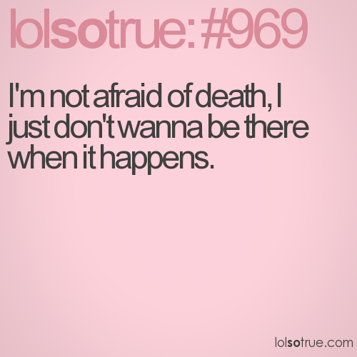 I'm not afraid of death, I just don't wanna be there when it happens.