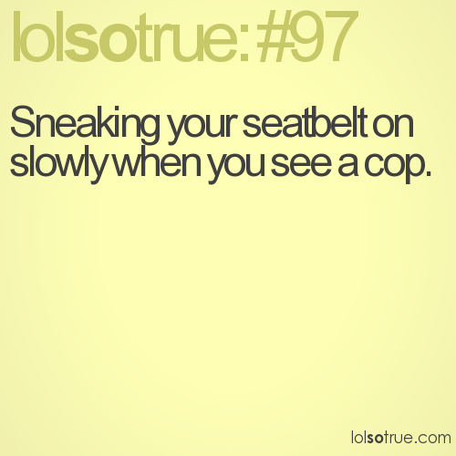 Sneaking your seatbelt on slowly when you see a cop.