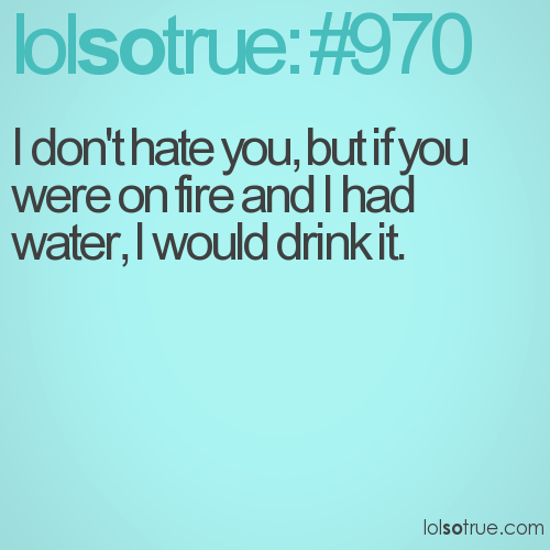 I don't hate you, but if you were on fire and I had water, I would drink it.