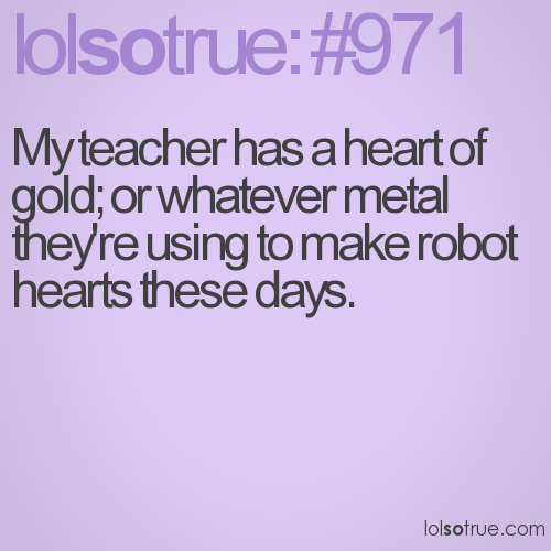 My teacher has a heart of gold; or whatever metal they're using to make robot hearts these days.