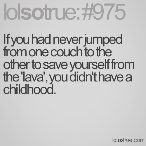 If you had never jumped from one couch to the other to save yourself from the 'lava', you didn't have a childhood.