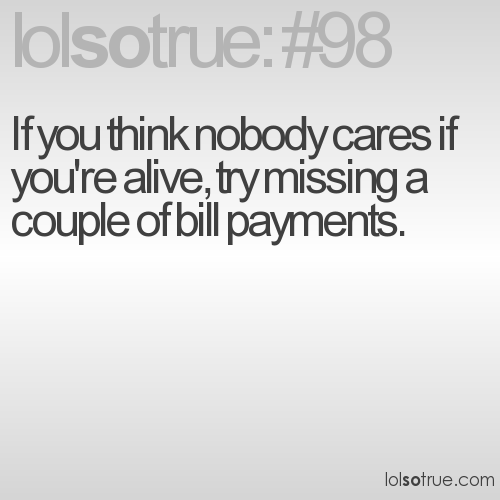 If you think nobody cares if you're alive, try missing a couple of bill payments.