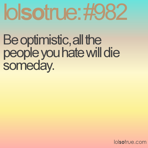 Be optimistic, all the people you hate will die someday.