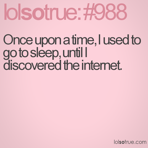 Once upon a time, I used to go to sleep, until I discovered the internet.