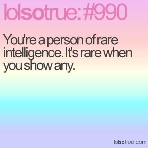 You're a person of rare intelligence. It's rare when you show any.