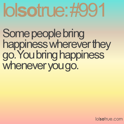 Some people bring happiness wherever they go. You bring happiness whenever you go.