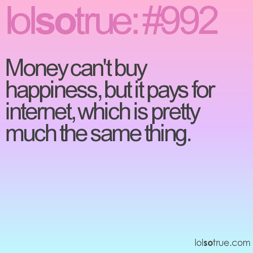 Money can't buy happiness, but it pays for internet, which is pretty much the same thing.
