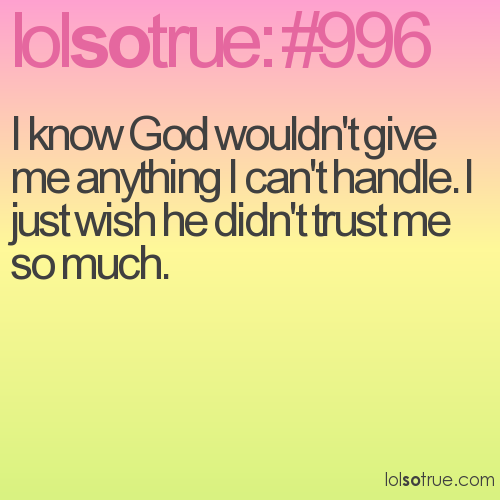 I know God wouldn't give me anything I can't handle. I just wish he didn't trust me so much.