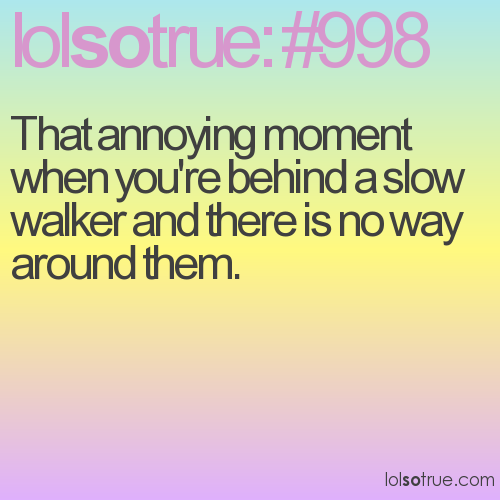 That annoying moment when you're behind a slow walker and there is no way around them.
